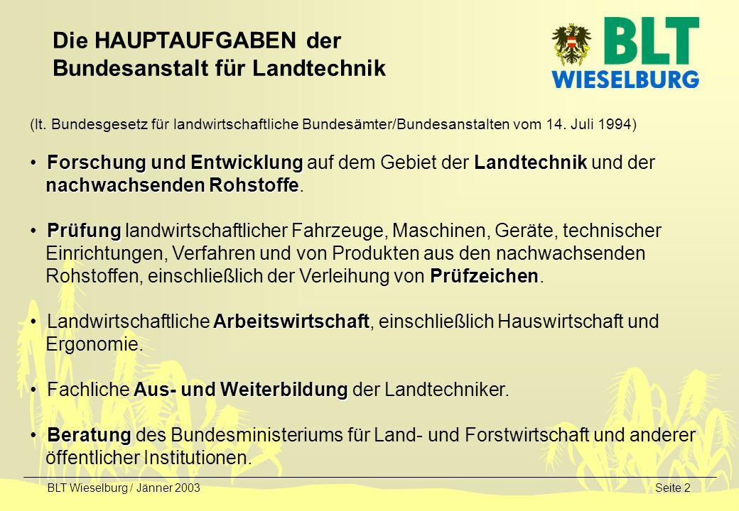 BLT Wieselburg / Jänner 2003Seite 3 Das LEITBILD der Bundesanstalt für Landtechnik Innovationen für den ländlichen Raum Technologien für den ländlichen Raum / Technologien aus dem ländlichen Raum Kernbereiche: Landtechnik - Landtechnik im Alpenraum - Technischer Dienst der EU / Betriebserlaubnis Nachwachsende Rohstoffe (NAWARO) - Energetische Nutzung der Biomasse - Stoffliche Nutzung der Biomasse