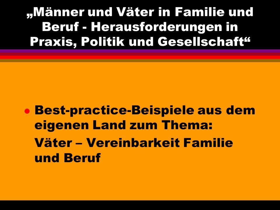 l Best-practice-Beispiele aus dem eigenen Land zum Thema: Väter – Vereinbarkeit Familie und Beruf Männer und Väter in Familie und Beruf - Herausforderungen in Praxis, Politik und Gesellschaft