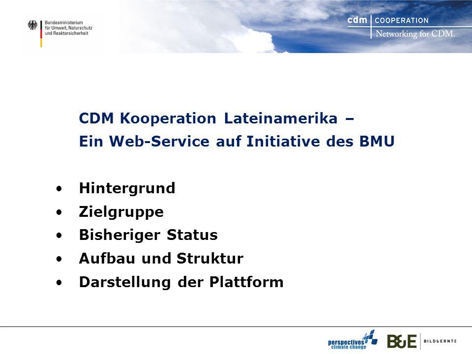 CDM Kooperation Lateinamerika – Ein Web-Service auf Initiative des BMU Hintergrund Zielgruppe Bisheriger Status Aufbau und Struktur Darstellung der Plattform