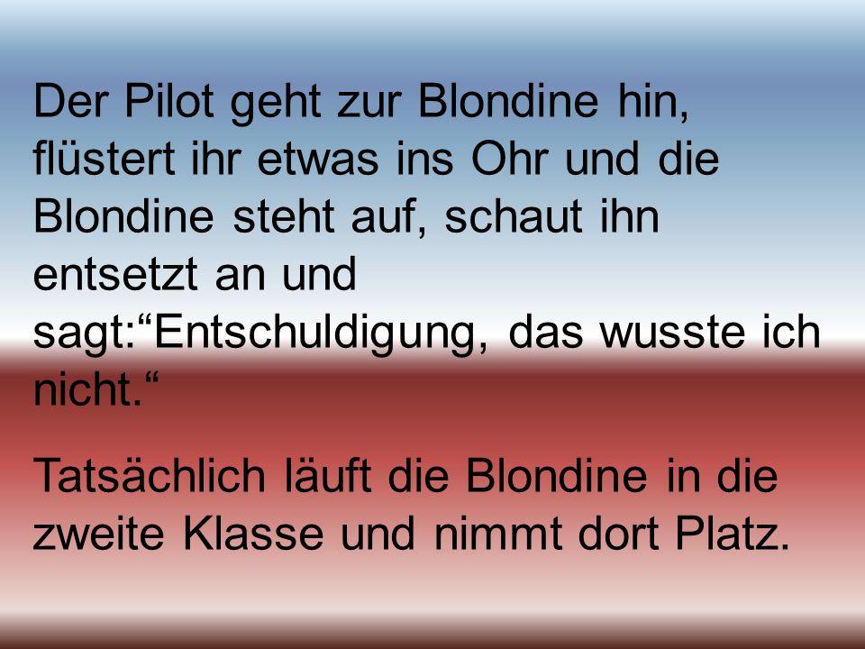 Der Pilot geht zur Blondine hin, flüstert ihr etwas ins Ohr und die Blondine steht auf, schaut ihn entsetzt an und sagt:Entschuldigung, das wusste ich
