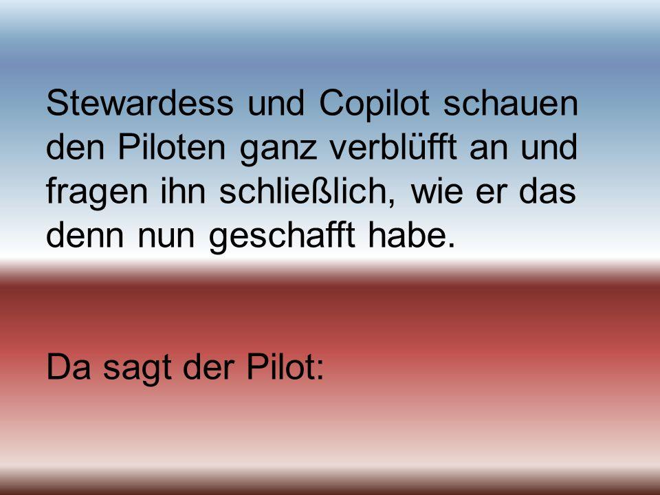 Stewardess und Copilot schauen den Piloten ganz verblüfft an und fragen ihn schließlich, wie er das denn nun geschafft habe. Da sagt der Pilot: