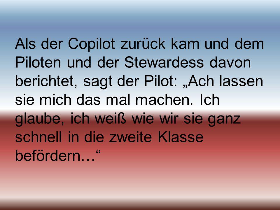 Als der Copilot zurück kam und dem Piloten und der Stewardess davon berichtet, sagt der Pilot: Ach lassen sie mich das mal machen. Ich glaube, ich wei