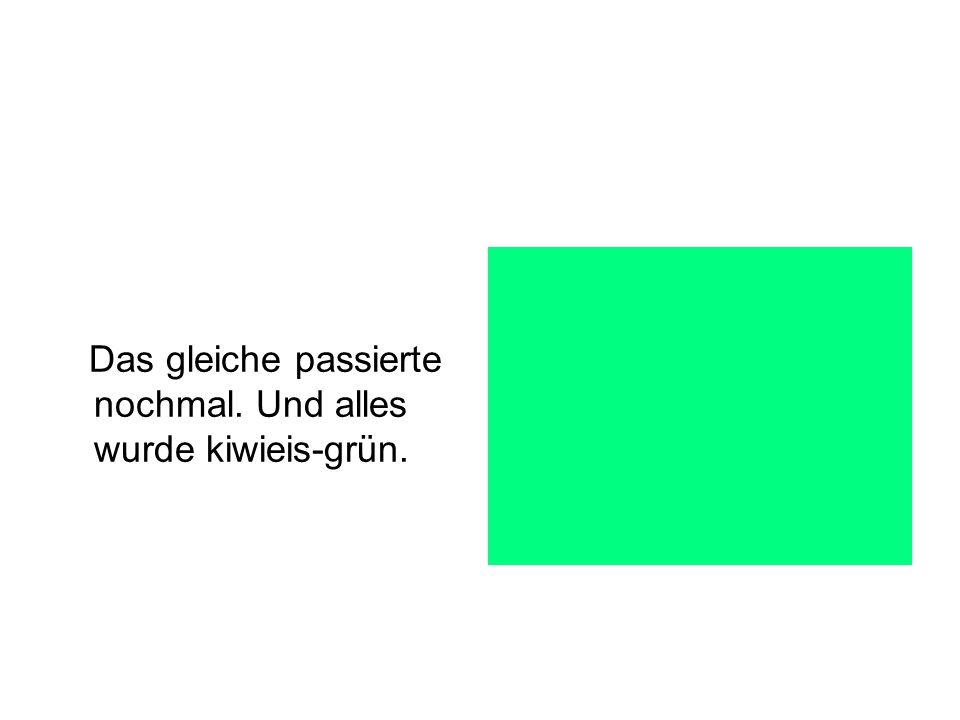 Das gleiche passierte nochmal. Und alles wurde kiwieis-grün.