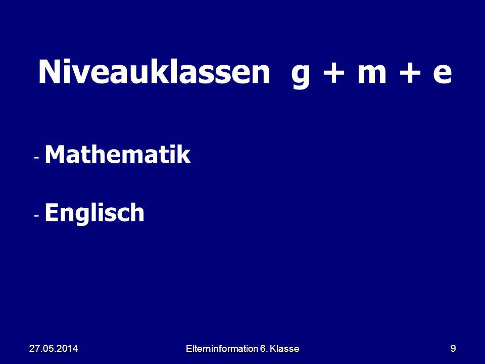 Elterninformation 6. Klasse9 Niveauklassen g + m + e - Mathematik - Englisch 27.05.2014