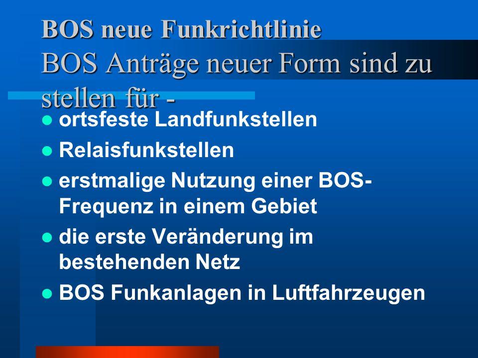 BOS neue Funkrichtlinie BOS Anträge neuer Form sind zu stellen für - ortsfeste Landfunkstellen Relaisfunkstellen erstmalige Nutzung einer BOS- Frequenz in einem Gebiet die erste Veränderung im bestehenden Netz BOS Funkanlagen in Luftfahrzeugen