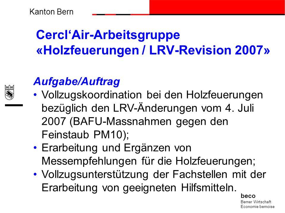 Kanton Bern beco Berner Wirtschaft Economie bernoise CerclAir-Arbeitsgruppe «Holzfeuerungen / LRV-Revision 2007» Aufgabe/Auftrag Vollzugskoordination