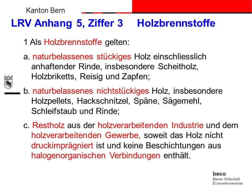 Kanton Bern beco Berner Wirtschaft Economie bernoise LRV Anhang 5, Ziffer 3 Holzbrennstoffe 1 Als Holzbrennstoffe gelten: a. naturbelassenes stückiges