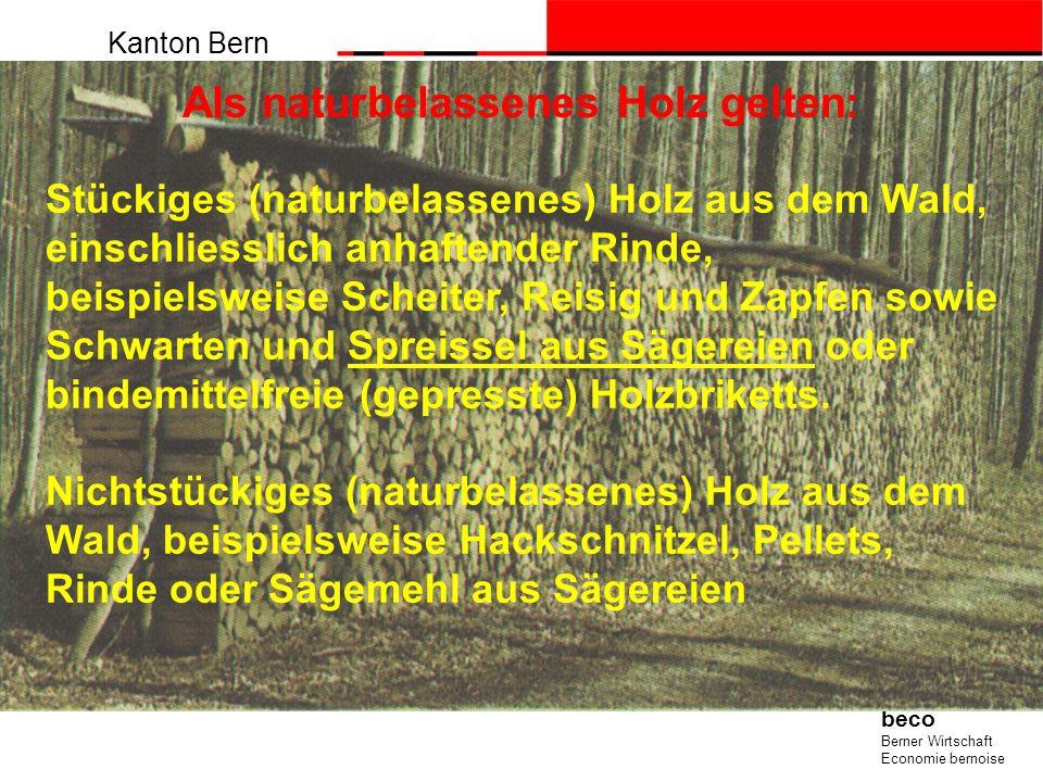 Kanton Bern beco Berner Wirtschaft Economie bernoise Als naturbelassenes Holz gelten: Stückiges (naturbelassenes) Holz aus dem Wald, einschliesslich a