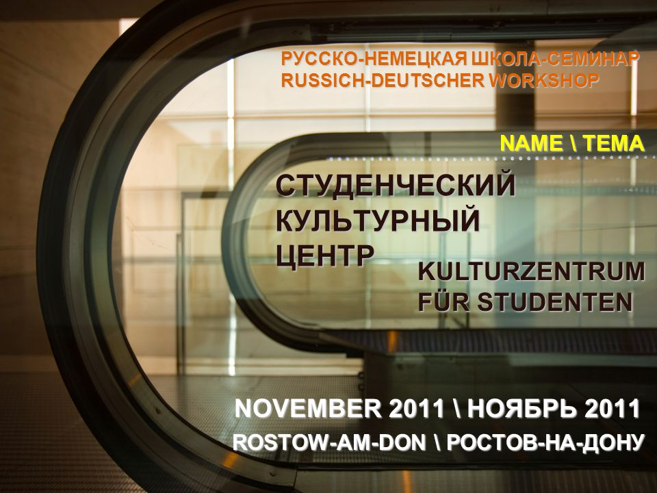 СТУДЕНЧЕСКИЙ КУЛЬТУРНЫЙ ЦЕНТР NOVEMBER 2011 \ НОЯБРЬ 2011 ROSTOW-AM-DON \ РОСТОВ-НА-ДОНУ РУССКО-НЕМЕЦКАЯ ШКОЛА-СЕМИНАР RUSSICH-DEUTSCHER WORKSHOP KULTURZENTRUM FÜR STUDENTEN NAME \ ТЕМА