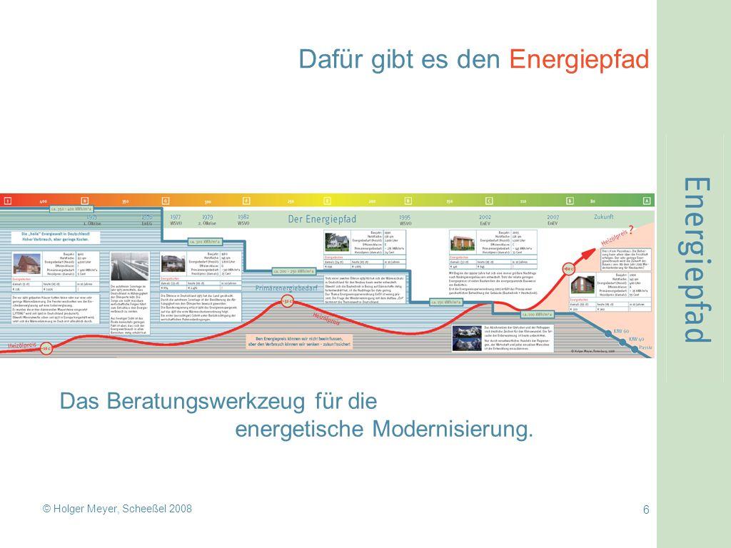 © Holger Meyer, Scheeßel 2008 6 Dafür gibt es den Energiepfad Das Beratungswerkzeug für die energetische Modernisierung.