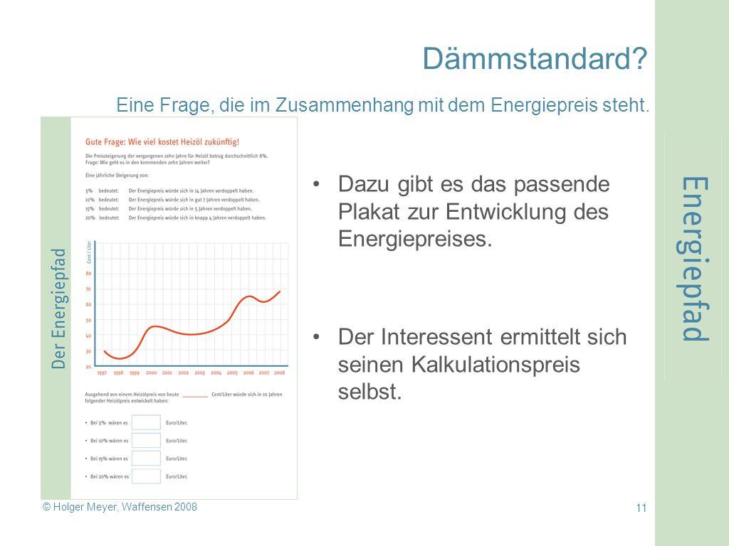 © Holger Meyer, Waffensen 2008 11 Dämmstandard? Dazu gibt es das passende Plakat zur Entwicklung des Energiepreises. Der Interessent ermittelt sich se