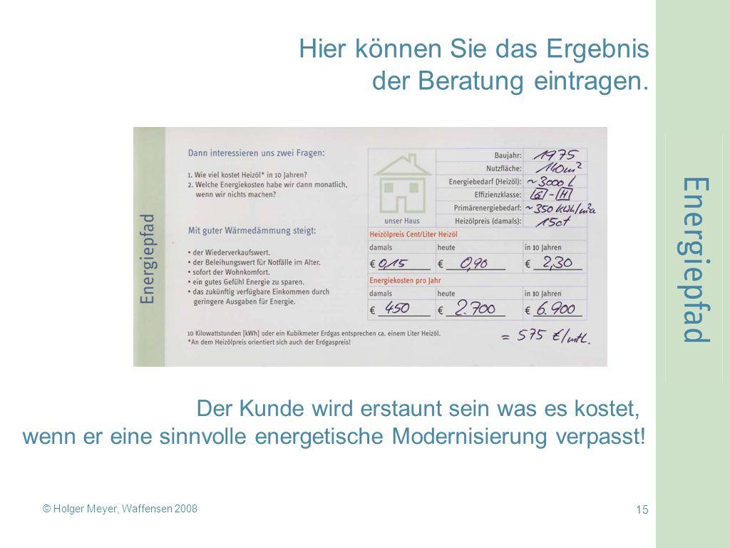 © Holger Meyer, Waffensen 2008 15 Hier können Sie das Ergebnis der Beratung eintragen. Der Kunde wird erstaunt sein was es kostet, wenn er eine sinnvo
