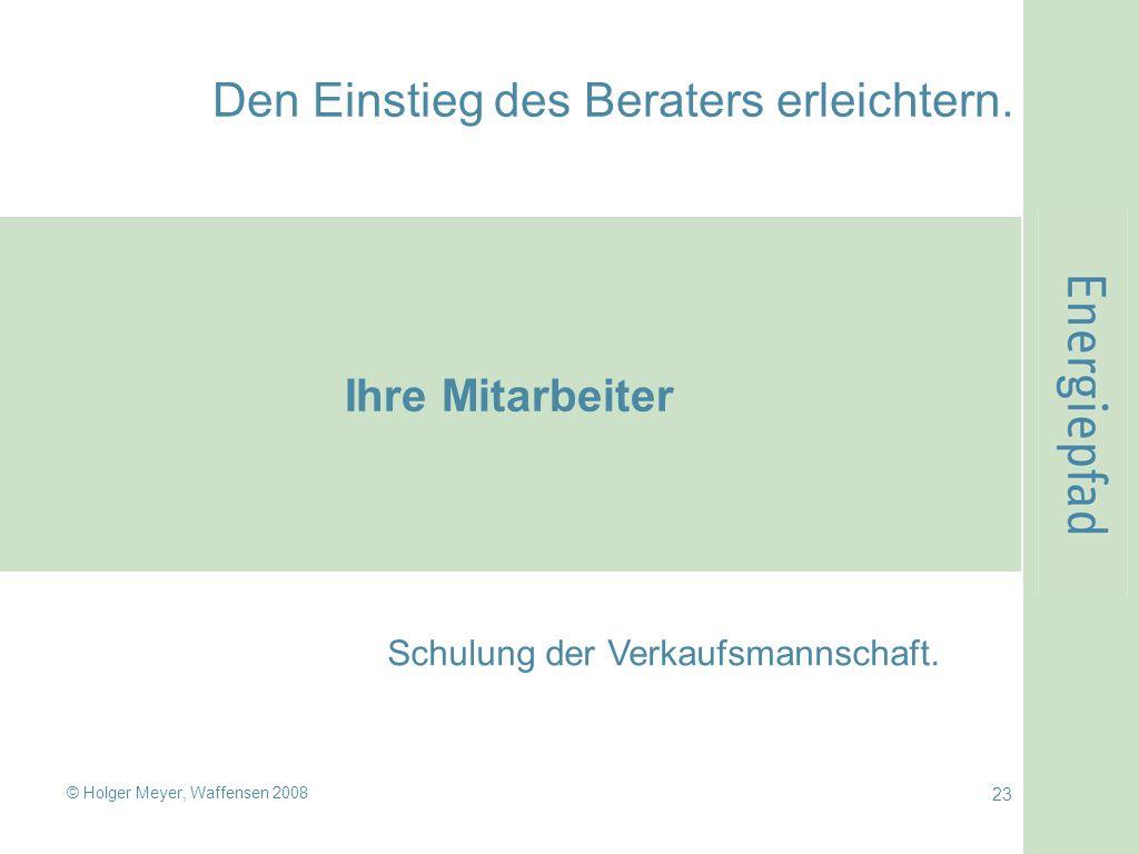© Holger Meyer, Waffensen 2008 23 Den Einstieg des Beraters erleichtern. Ihre Mitarbeiter Schulung der Verkaufsmannschaft.