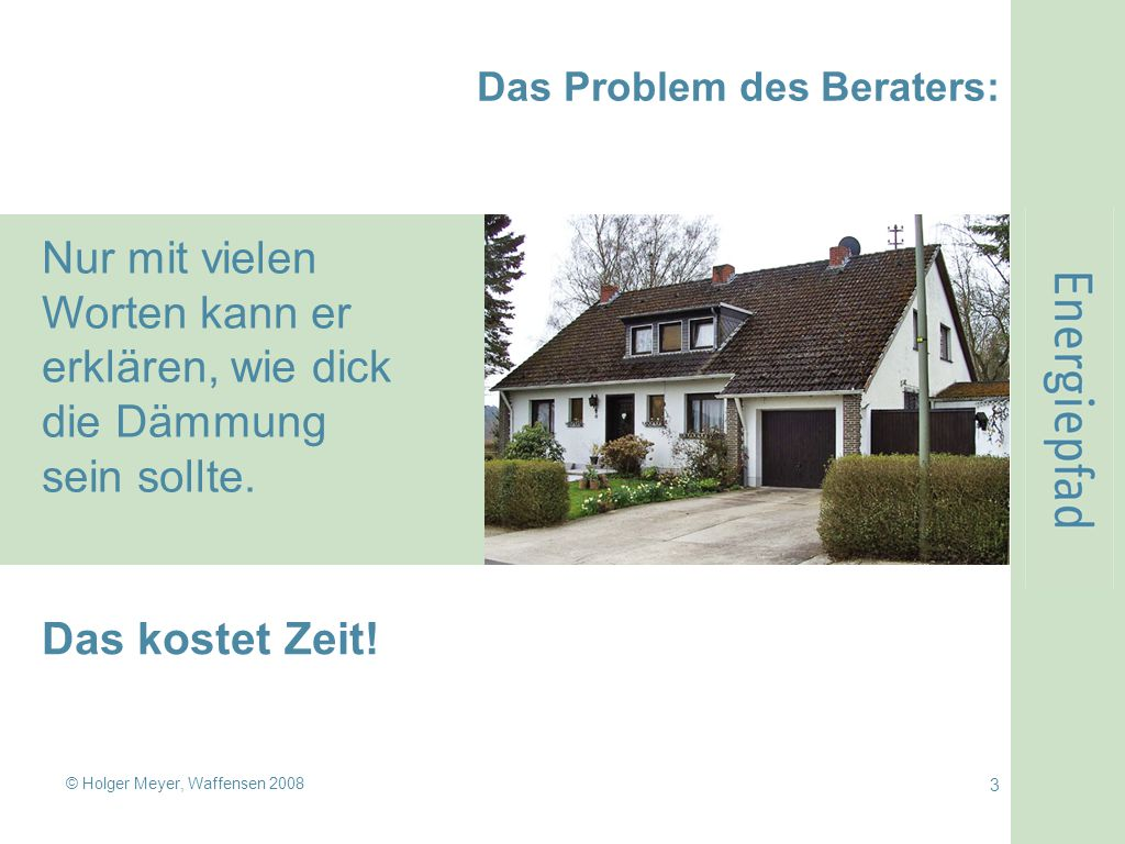 © Holger Meyer, Waffensen 2008 3 Das Problem des Beraters: Nur mit vielen Worten kann er erklären, wie dick die Dämmung sein sollte. Das kostet Zeit!
