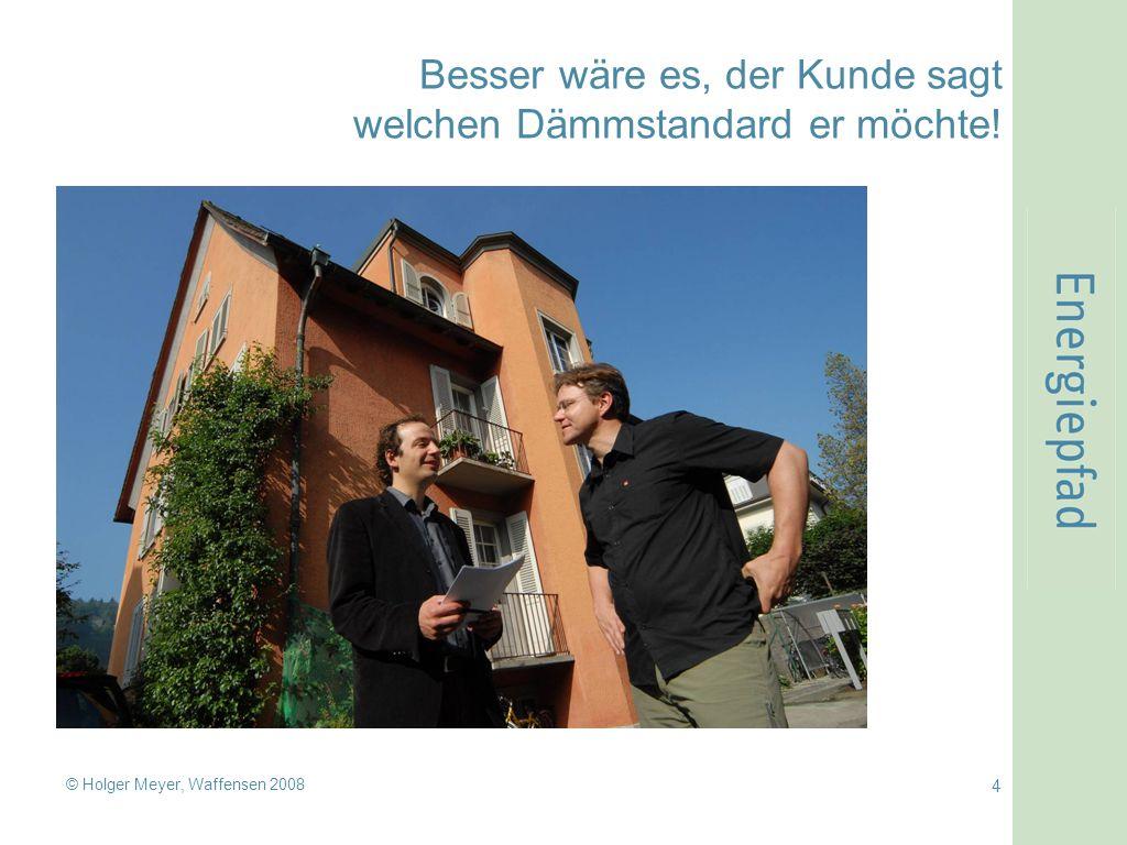 © Holger Meyer, Waffensen 2008 4 Besser wäre es, der Kunde sagt welchen Dämmstandard er möchte!