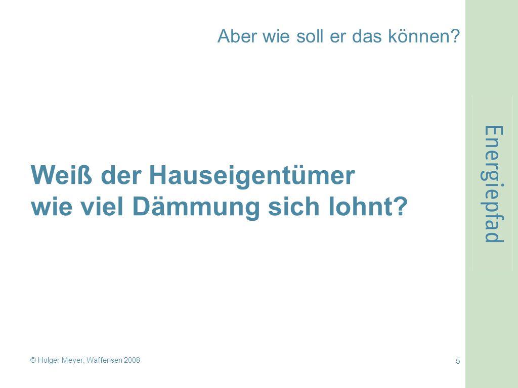 © Holger Meyer, Waffensen 2008 5 Aber wie soll er das können? Weiß der Hauseigentümer wie viel Dämmung sich lohnt?