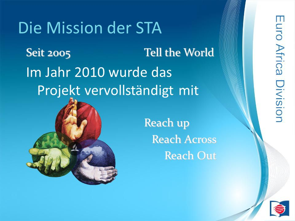 Die Mission der STA Seit 2005Tell the World Im Jahr 2010 wurde das Projekt vervollständigt mit Reach up Reach Across Reach Out