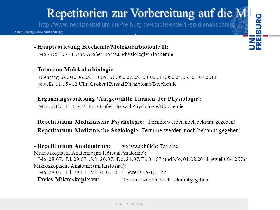 Datum: 12.05.2014 Repetitorien zur Vorbereitung auf die M1 http://www.medizinstudium.uni-freiburg.de/studierende/1.-studienabschnitt : - Hauptvorlesun