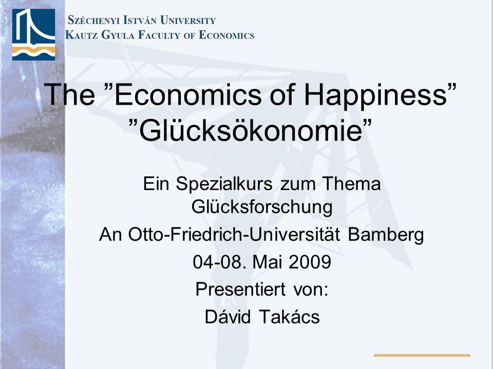 The Economics of Happiness Glücksökonomie Ein Spezialkurs zum Thema Glücksforschung An Otto-Friedrich-Universität Bamberg 04-08. Mai 2009 Presentiert