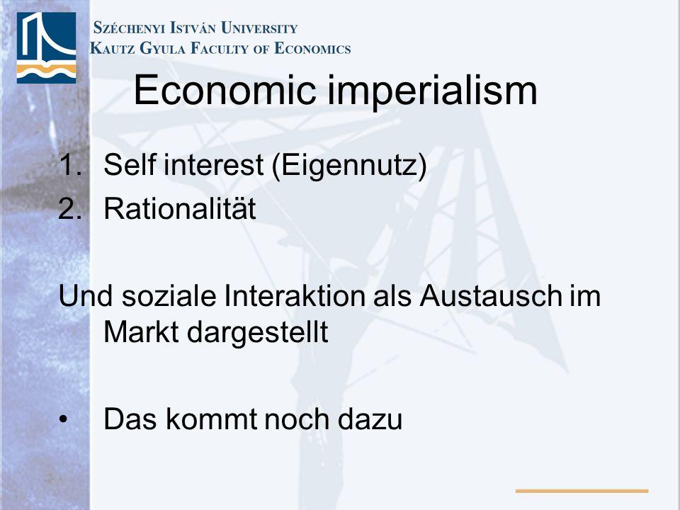 Economic imperialism 1.Self interest (Eigennutz) 2.Rationalität Und soziale Interaktion als Austausch im Markt dargestellt Das kommt noch dazu