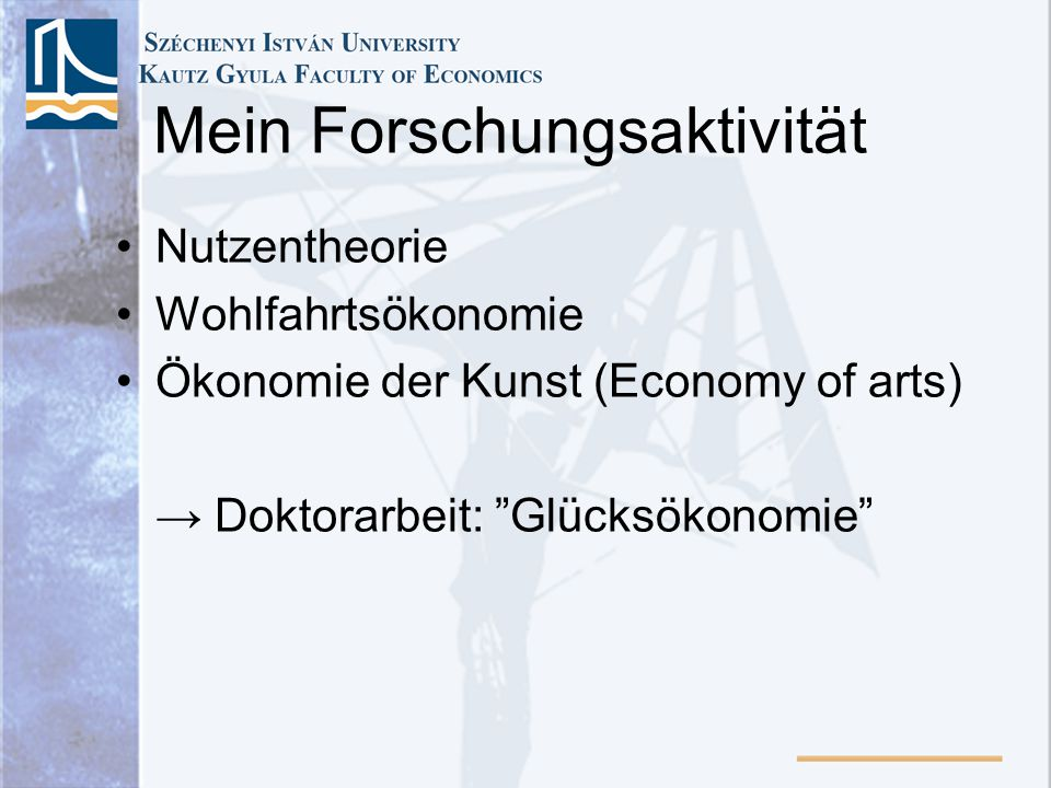 Mein Forschungsaktivität Nutzentheorie Wohlfahrtsökonomie Ökonomie der Kunst (Economy of arts) Doktorarbeit: Glücksökonomie