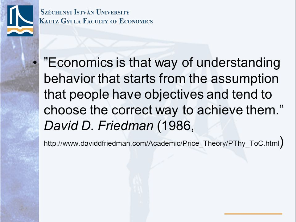 Economics is that way of understanding behavior that starts from the assumption that people have objectives and tend to choose the correct way to achieve them.