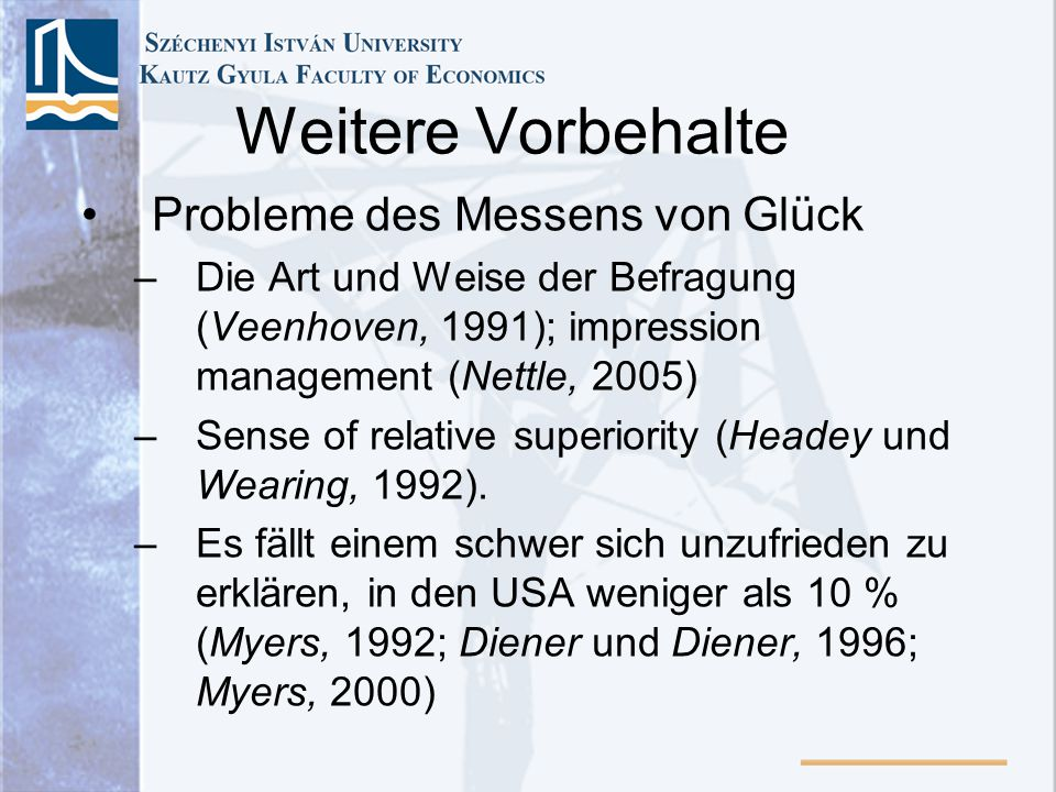 Weitere Vorbehalte Probleme des Messens von Glück –Die Art und Weise der Befragung (Veenhoven, 1991); impression management (Nettle, 2005) –Sense of relative superiority (Headey und Wearing, 1992).
