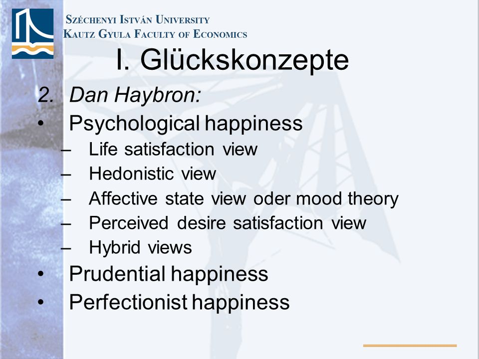 I. Glückskonzepte 2.Dan Haybron: Psychological happiness –Life satisfaction view –Hedonistic view –Affective state view oder mood theory –Perceived de