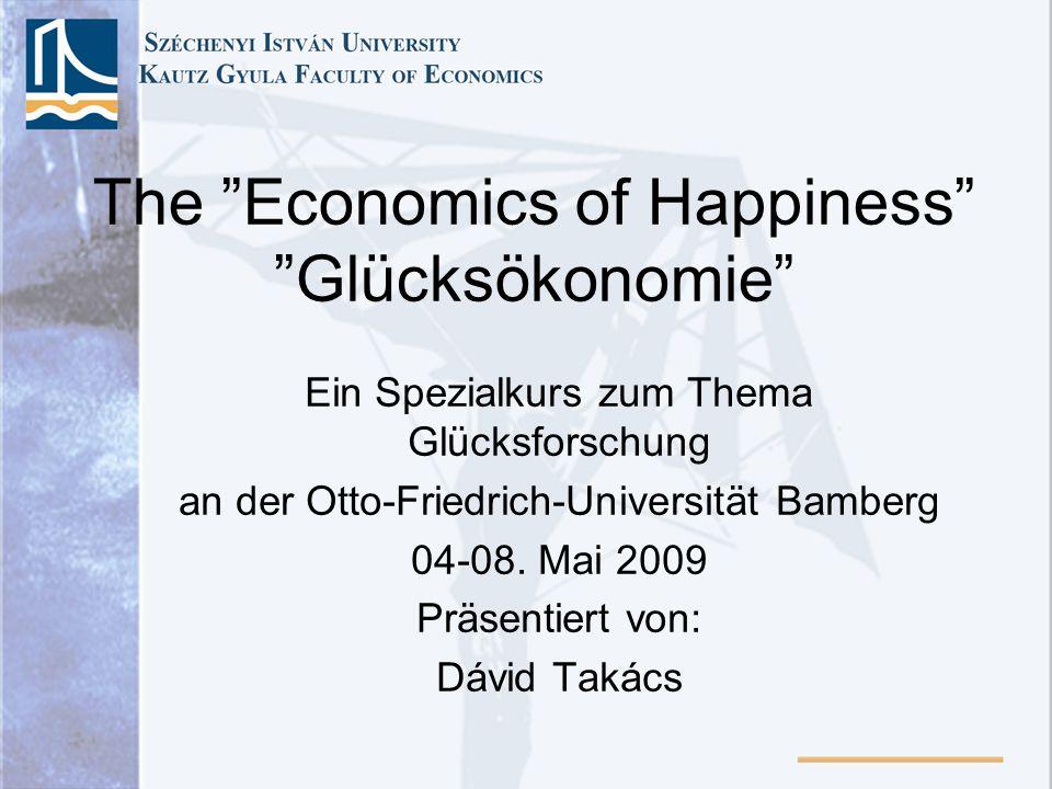 The Economics of Happiness Glücksökonomie Ein Spezialkurs zum Thema Glücksforschung an der Otto-Friedrich-Universität Bamberg 04-08. Mai 2009 Präsenti