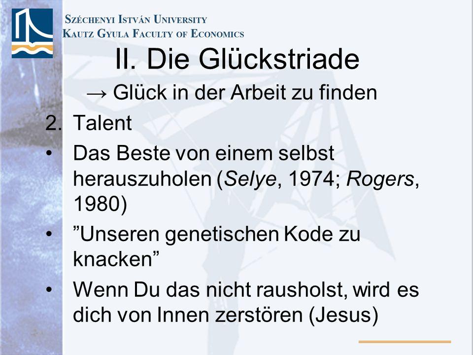 II. Die Glückstriade Glück in der Arbeit zu finden 2.Talent Das Beste von einem selbst herauszuholen (Selye, 1974; Rogers, 1980) Unseren genetischen K
