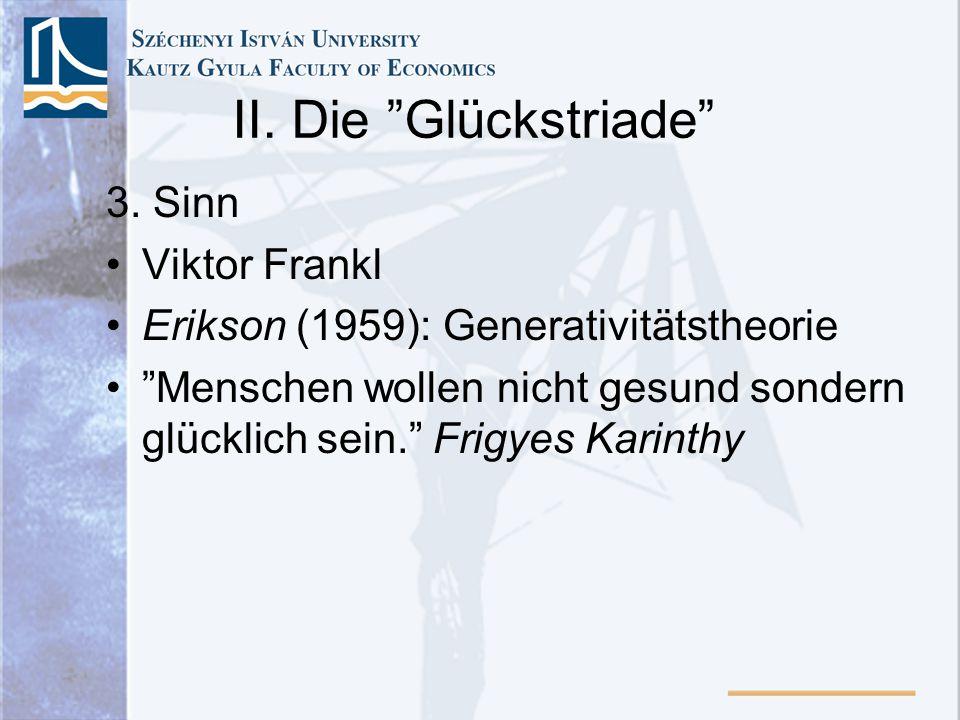 II. Die Glückstriade 3. Sinn Viktor Frankl Erikson (1959): Generativitätstheorie Menschen wollen nicht gesund sondern glücklich sein. Frigyes Karinthy