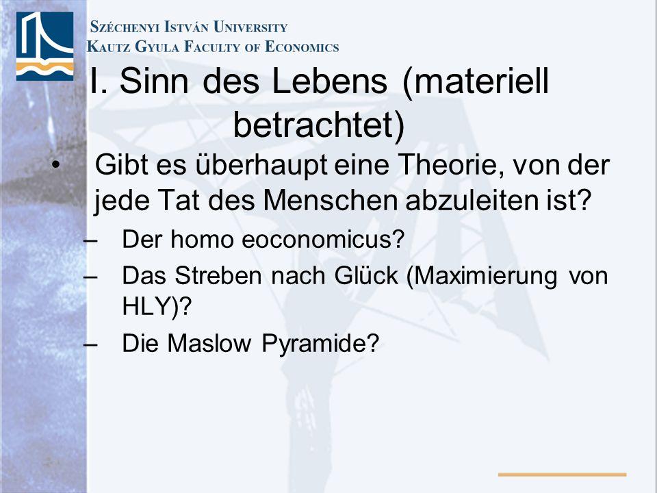I. Sinn des Lebens (materiell betrachtet) Gibt es überhaupt eine Theorie, von der jede Tat des Menschen abzuleiten ist? –Der homo eoconomicus? –Das St