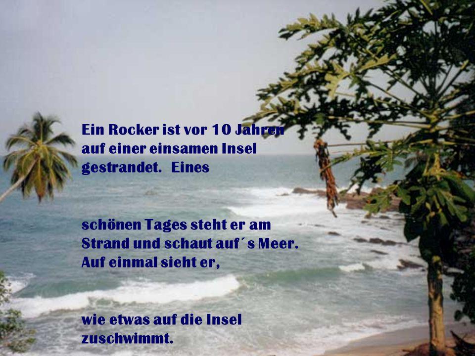 Ein Rocker ist vor 10 Jahren auf einer einsamen Insel gestrandet. Eines schönen Tages steht er am Strand und schaut auf´s Meer. Auf einmal sieht er, w