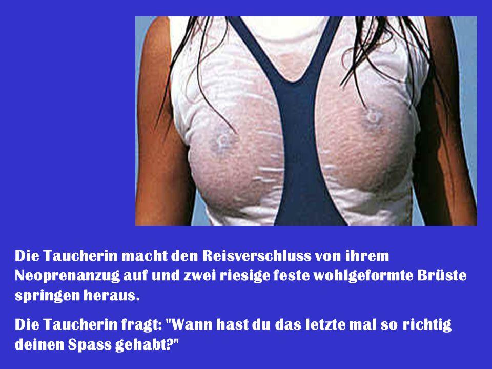 Die Taucherin macht den Reisverschluss von ihrem Neoprenanzug auf und zwei riesige feste wohlgeformte Brüste springen heraus. Die Taucherin fragt: