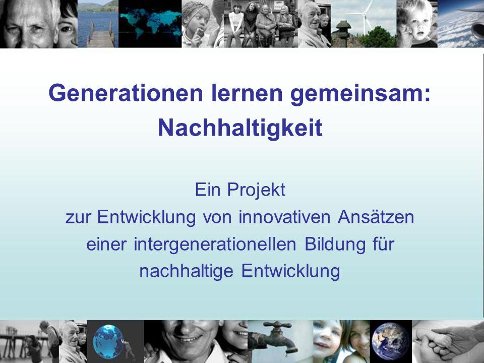 Generationen lernen gemeinsam: Nachhaltigkeit Ein Projekt zur Entwicklung von innovativen Ansätzen einer intergenerationellen Bildung für nachhaltige