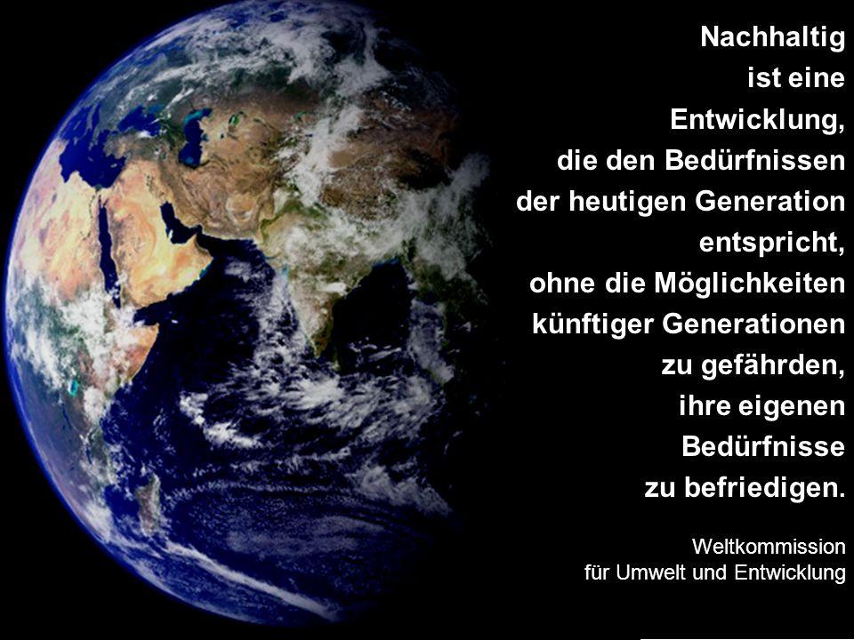 Nachhaltig ist eine Entwicklung, die den Bedürfnissen der heutigen Generation entspricht, ohne die Möglichkeiten künftiger Generationen zu gefährden,