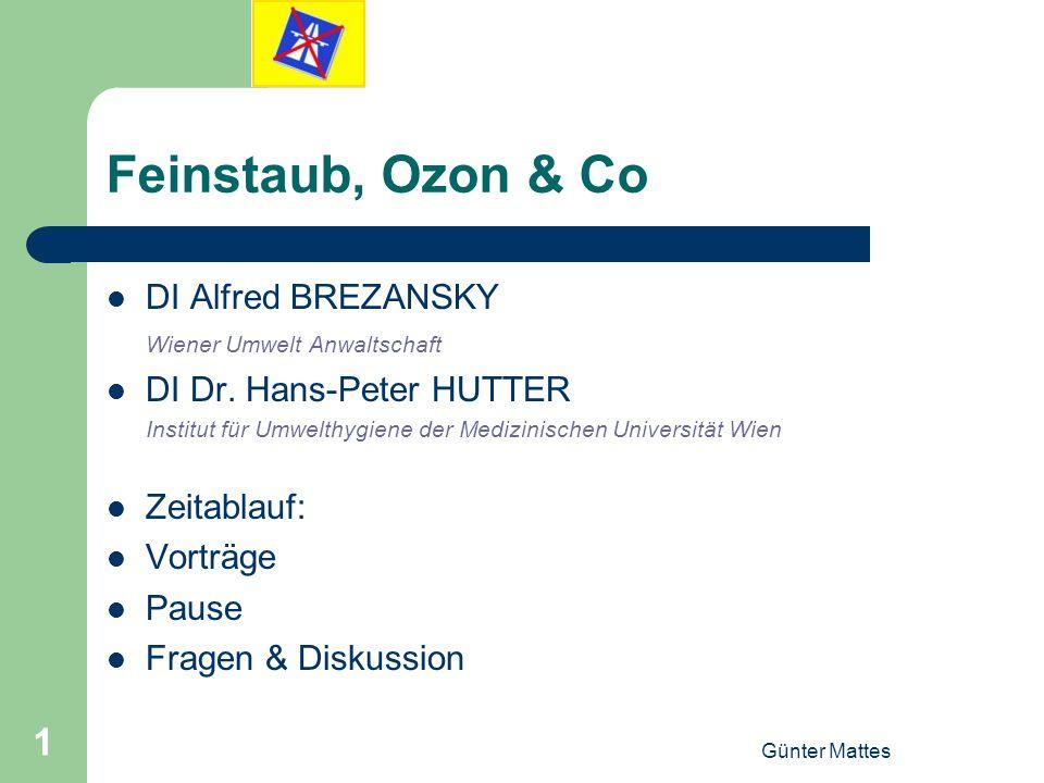Günter Mattes 1 Feinstaub, Ozon & Co DI Alfred BREZANSKY Wiener Umwelt Anwaltschaft DI Dr. Hans-Peter HUTTER Institut für Umwelthygiene der Medizinisc