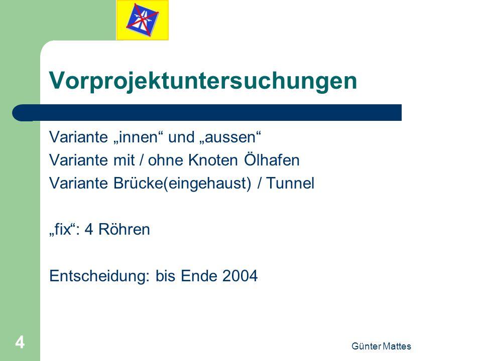 Günter Mattes 4 Vorprojektuntersuchungen Variante innen und aussen Variante mit / ohne Knoten Ölhafen Variante Brücke(eingehaust) / Tunnel fix: 4 Röhr