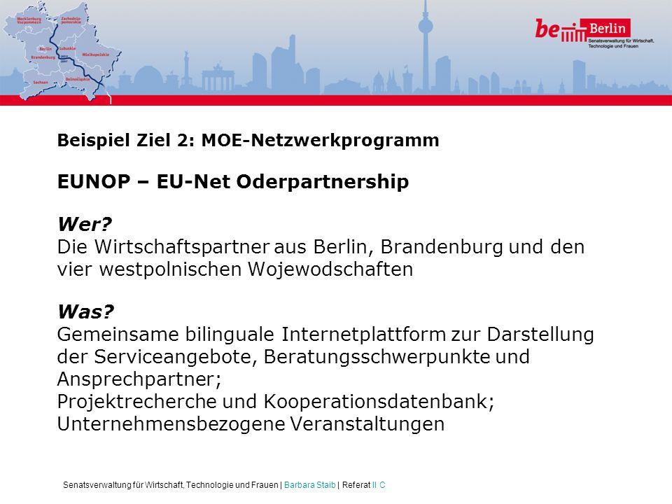 Senatsverwaltung für Wirtschaft, Technologie und Frauen | Barbara Staib | Referat II C Beispiel Ziel 2: MOE-Netzwerkprogramm EUNOP – EU-Net Oderpartne