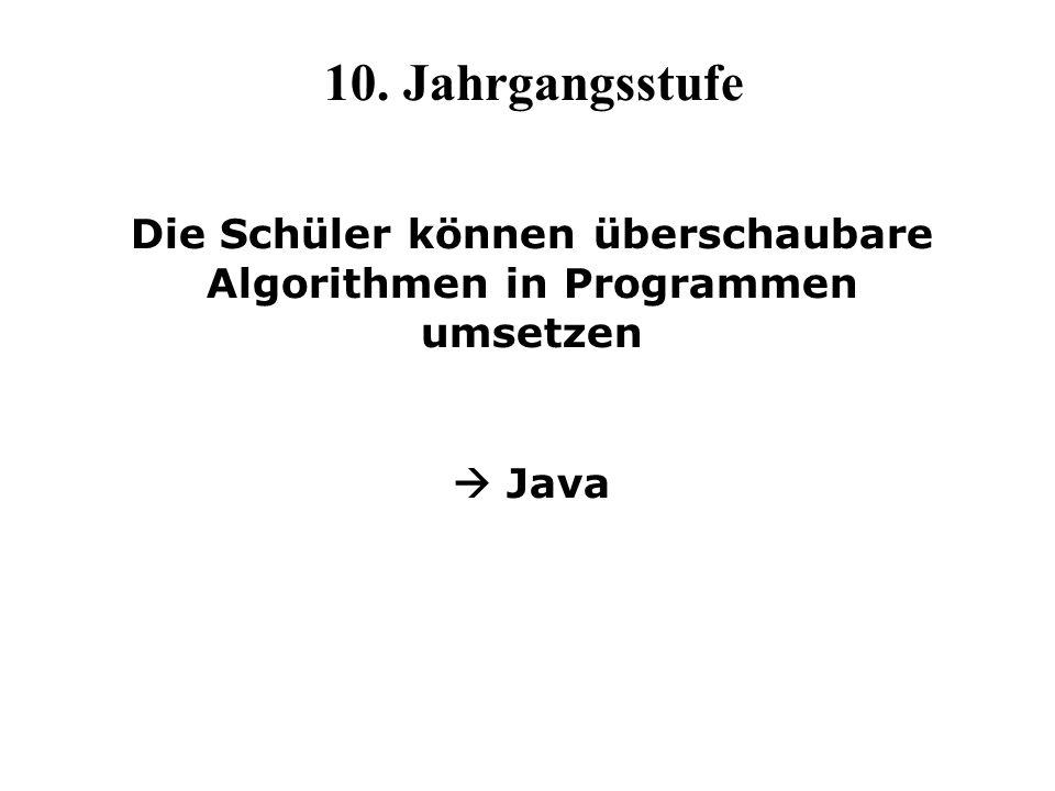 10. Jahrgangsstufe Die Schüler können überschaubare Algorithmen in Programmen umsetzen Java