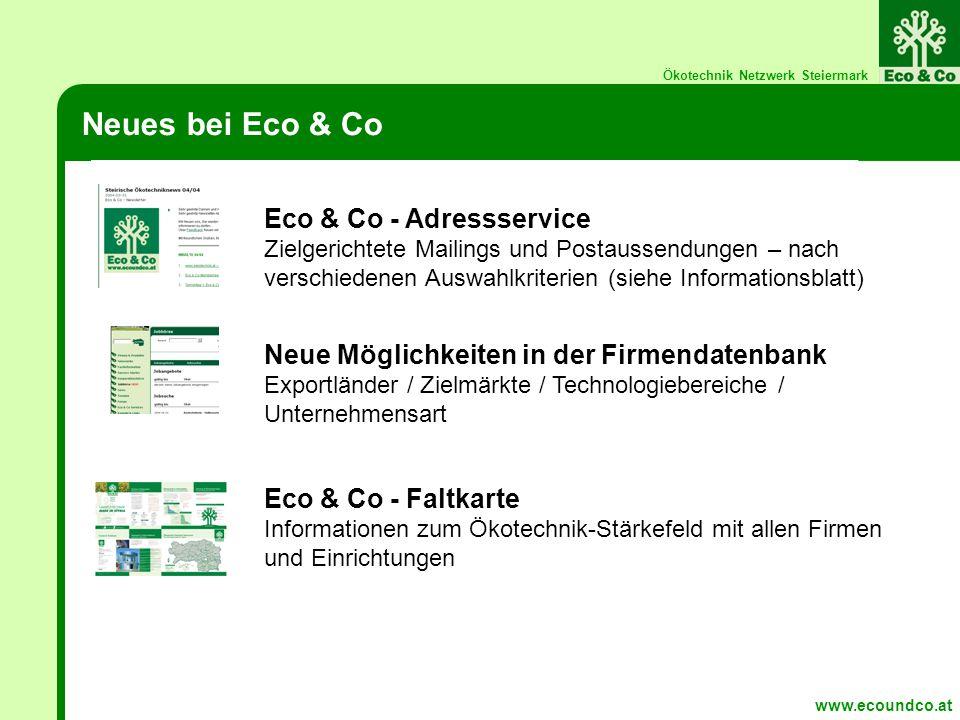 Ökotechnik Netzwerk Steiermark Neues bei Eco & Co www.ecoundco.at Eco & Co - Adressservice Zielgerichtete Mailings und Postaussendungen – nach verschiedenen Auswahlkriterien (siehe Informationsblatt) Neue Möglichkeiten in der Firmendatenbank Exportländer / Zielmärkte / Technologiebereiche / Unternehmensart Eco & Co - Faltkarte Informationen zum Ökotechnik-Stärkefeld mit allen Firmen und Einrichtungen