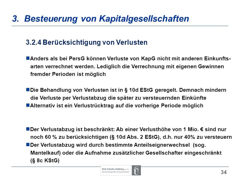 34 3. Besteuerung von Kapitalgesellschaften 3.2.4 Berücksichtigung von Verlusten Anders als bei PersG können Verluste von KapG nicht mit anderen Einku