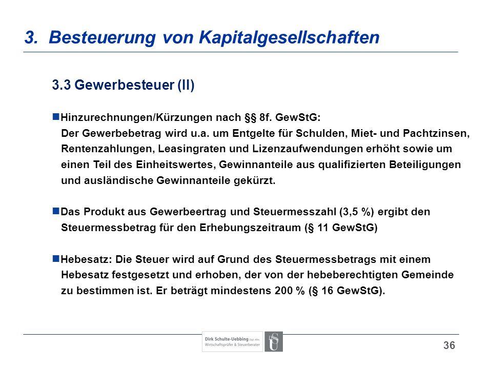 36 3. Besteuerung von Kapitalgesellschaften 3.3 Gewerbesteuer (II) Hinzurechnungen/Kürzungen nach §§ 8f. GewStG: Der Gewerbebetrag wird u.a. um Entgel