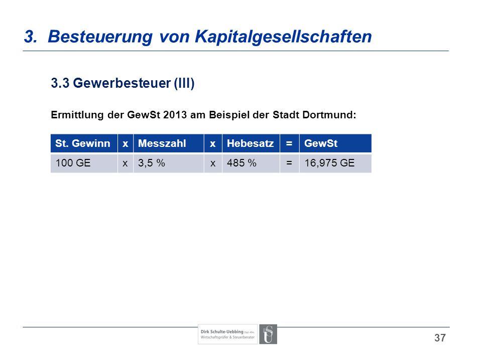 37 3. Besteuerung von Kapitalgesellschaften 3.3 Gewerbesteuer (III) Ermittlung der GewSt 2013 am Beispiel der Stadt Dortmund: St. GewinnxMesszahlxHebe