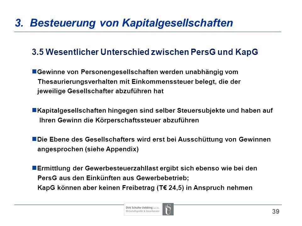 39 3. Besteuerung von Kapitalgesellschaften 3.5 Wesentlicher Unterschied zwischen PersG und KapG Gewinne von Personengesellschaften werden unabhängig