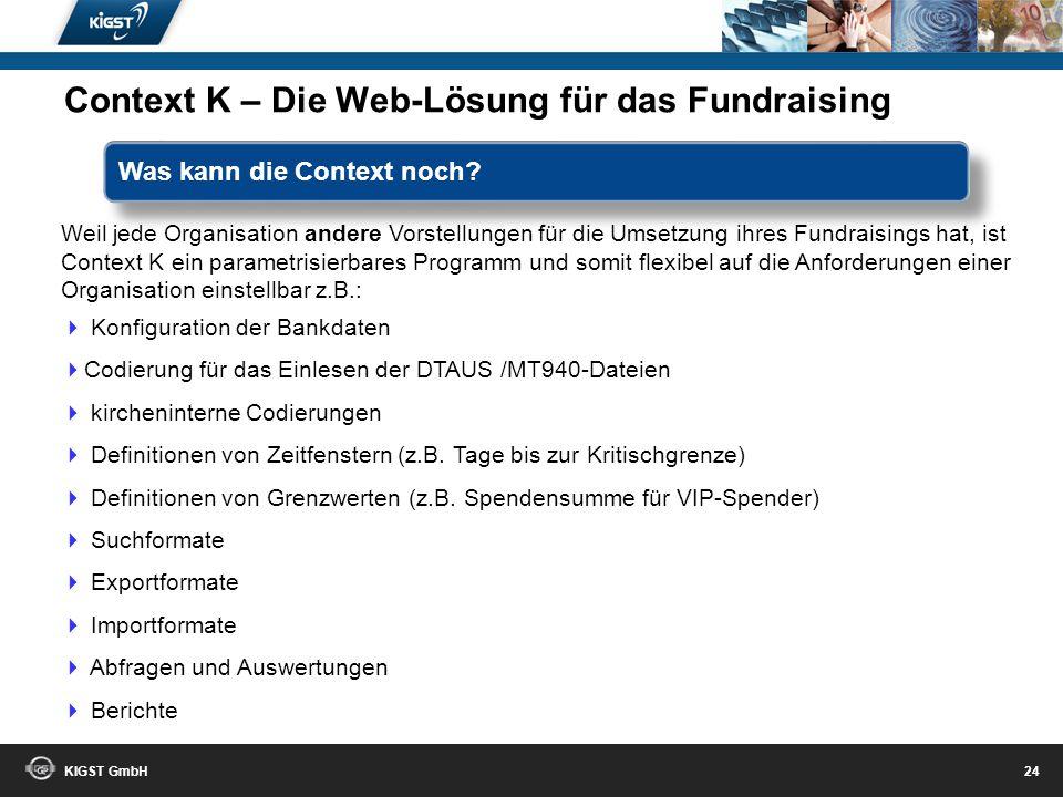 KIGST GmbH 23 mehrstufiges Fundraisingmanagement Projekte, Kampagnen, Aktionen, Zielgruppen Kommunikationskanäle ( Email, Telefon, Mail, SMS..) Auswer