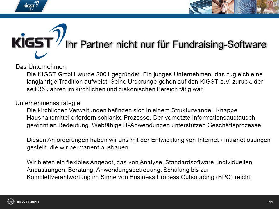 KIGST GmbH 43 Wir freuen uns auf Ihre Anfrage! Ihre Ansprechpartner: Ralf Hohensee 0203-30198-254 Dirk Trawka 0203-30198-220 Angela Ortmann 0203-30198