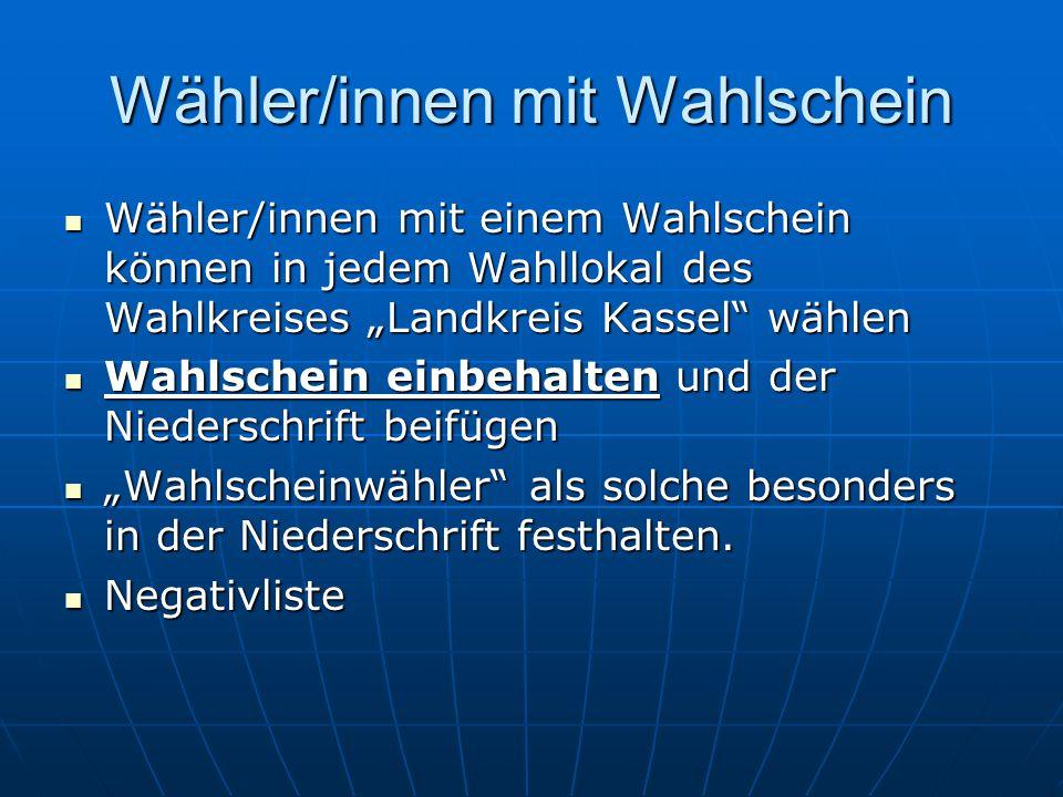 Wähler/innen mit Wahlschein Wähler/innen mit einem Wahlschein können in jedem Wahllokal des Wahlkreises Landkreis Kassel wählen Wähler/innen mit einem Wahlschein können in jedem Wahllokal des Wahlkreises Landkreis Kassel wählen Wahlschein einbehalten und der Niederschrift beifügen Wahlschein einbehalten und der Niederschrift beifügen Wahlscheinwähler als solche besonders in der Niederschrift festhalten.