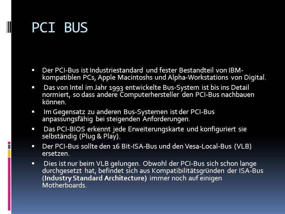 PCI BUS Der PCI-Bus ist Industriestandard und fester Bestandteil von IBM- kompatiblen PCs, Apple Macintoshs und Alpha-Workstations von Digital. Das vo