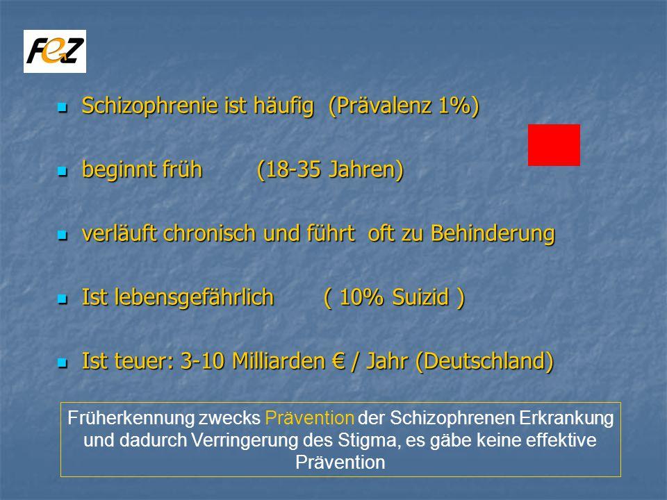 Schizophrenie ist häufig (Prävalenz 1%) Schizophrenie ist häufig (Prävalenz 1%) beginnt früh (18-35 Jahren) beginnt früh (18-35 Jahren) verläuft chronisch und führt oft zu Behinderung verläuft chronisch und führt oft zu Behinderung Ist lebensgefährlich ( 10% Suizid ) Ist lebensgefährlich ( 10% Suizid ) Ist teuer: 3-10 Milliarden / Jahr (Deutschland) Ist teuer: 3-10 Milliarden / Jahr (Deutschland) Früherkennung zwecks Prävention der Schizophrenen Erkrankung und dadurch Verringerung des Stigma, es gäbe keine effektive Prävention